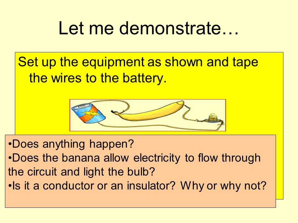 Let me demonstrate… Set up the equipment as shown and tape the wires to the battery. Does anything happen