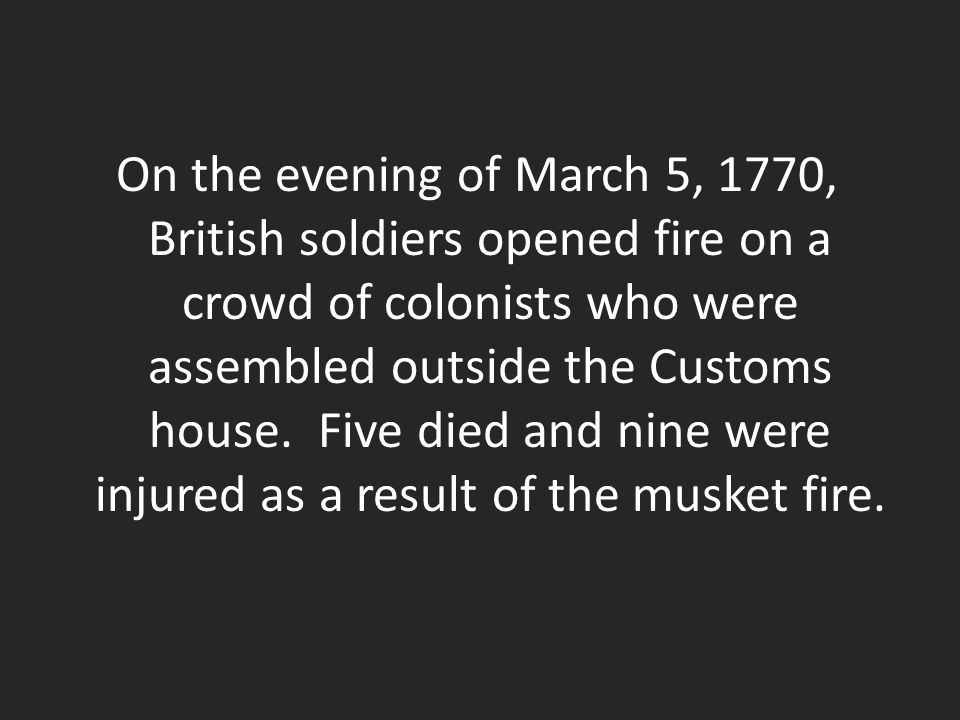 On the evening of March 5, 1770, British soldiers opened fire on a crowd of colonists who were assembled outside the Customs house.