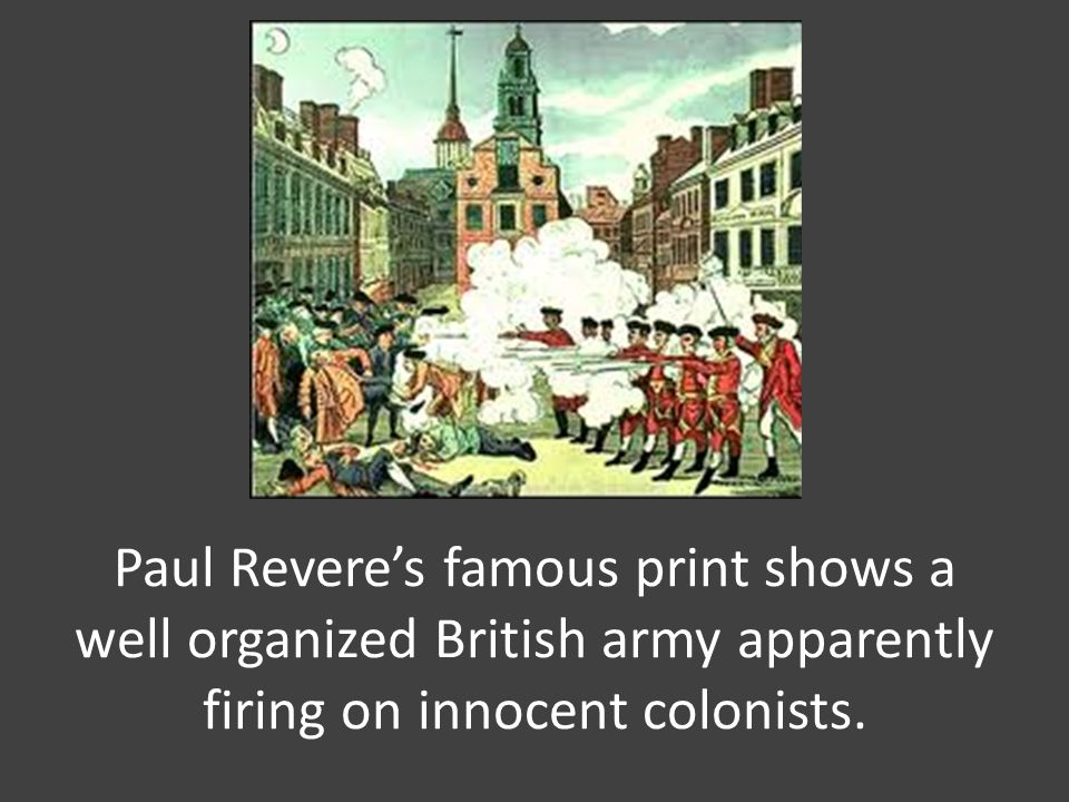 Paul Revere's famous print shows a well organized British army apparently firing on innocent colonists.