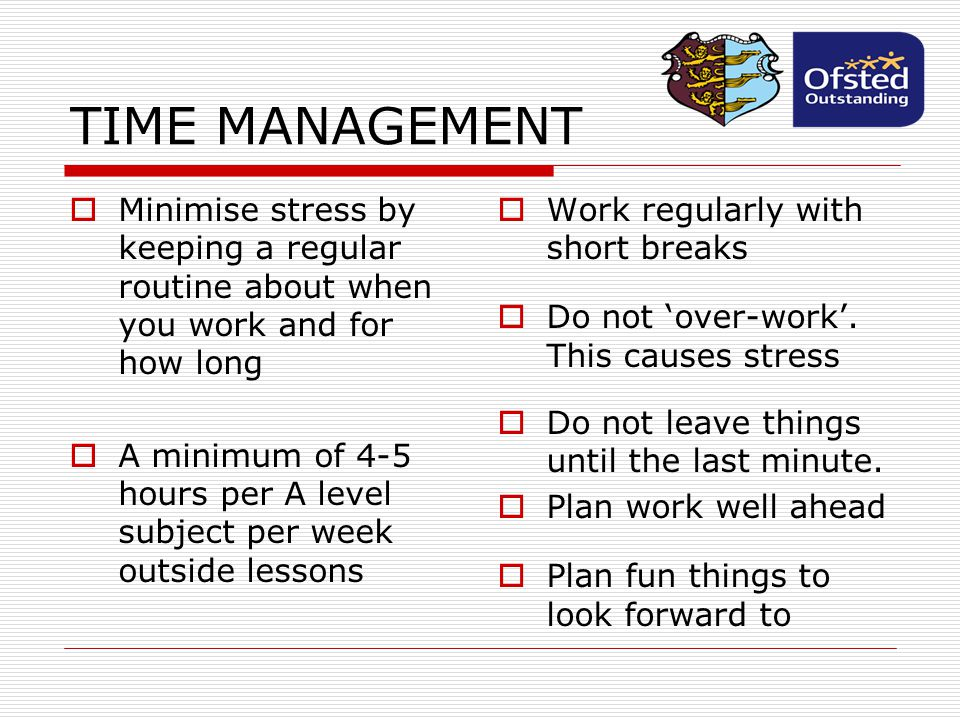 TIME MANAGEMENT Minimise stress by keeping a regular routine about when you work and for how long.