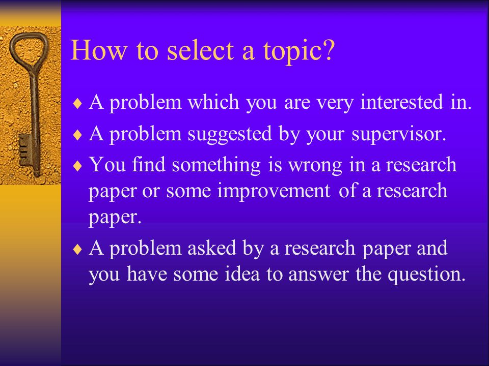 How to select a topic A problem which you are very interested in.