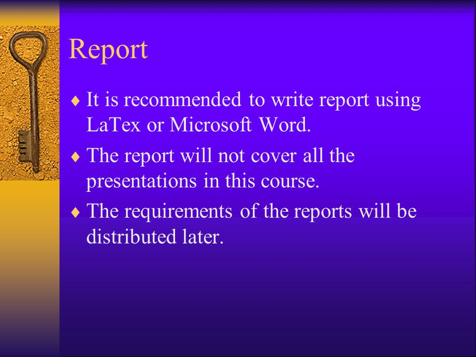 Report It is recommended to write report using LaTex or Microsoft Word. The report will not cover all the presentations in this course.