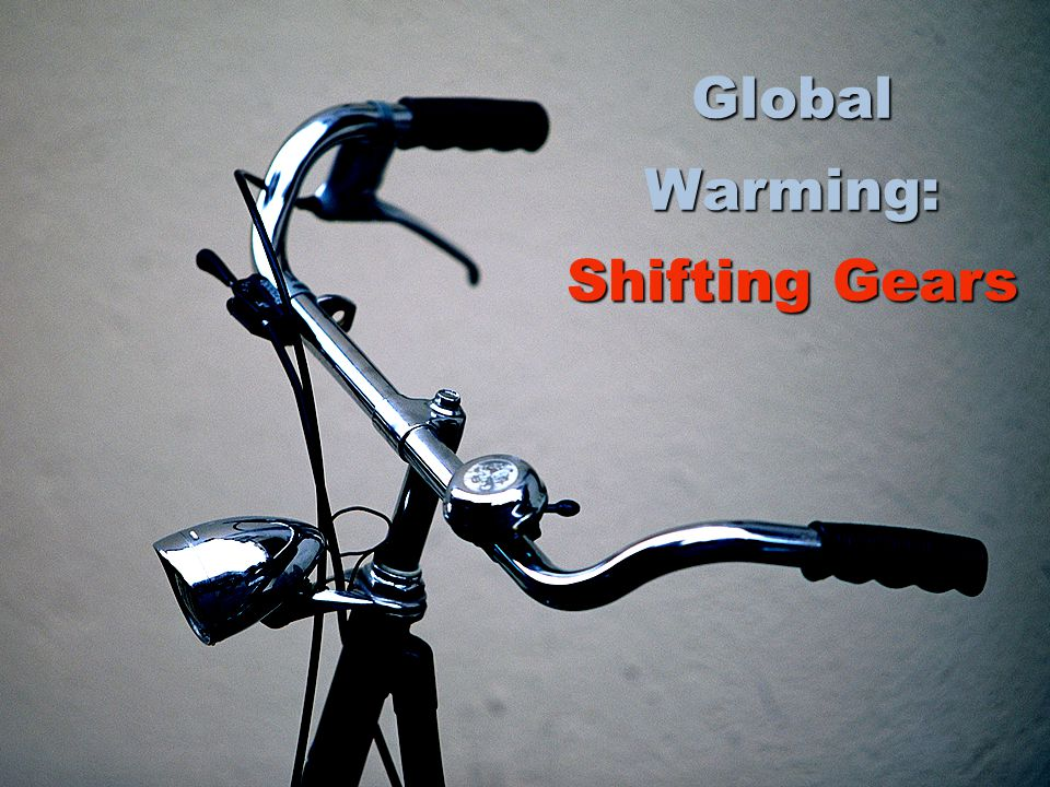 Global Warming: Shifting Gears