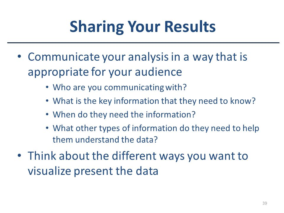 Sharing Your Results Communicate your analysis in a way that is appropriate for your audience. Who are you communicating with