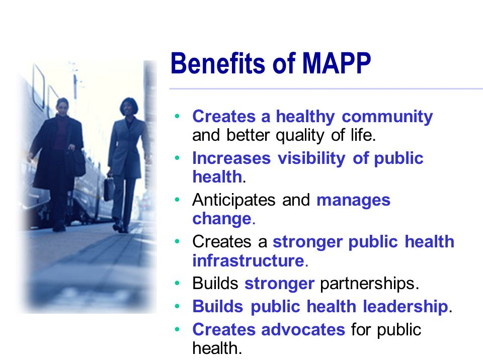 Benefits of MAPP Creates a healthy community and better quality of life. Increases visibility of public health.