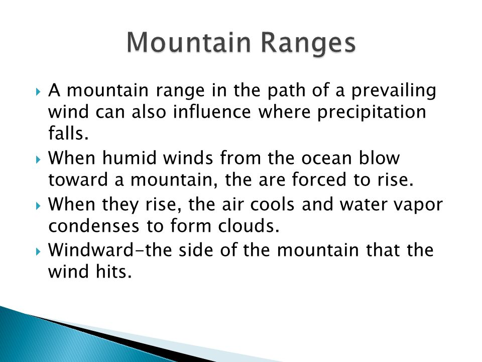 Mountain Ranges A mountain range in the path of a prevailing wind can also influence where precipitation falls.
