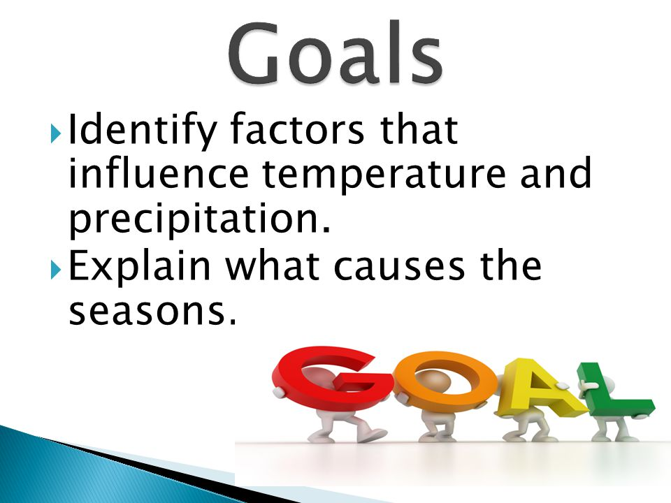 Goals Identify factors that influence temperature and precipitation.