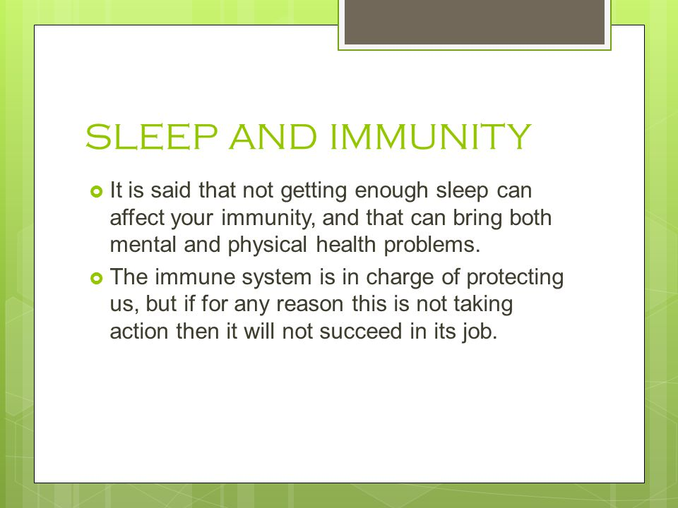 SLEEP AND IMMUNITY It is said that not getting enough sleep can affect your immunity, and that can bring both mental and physical health problems.