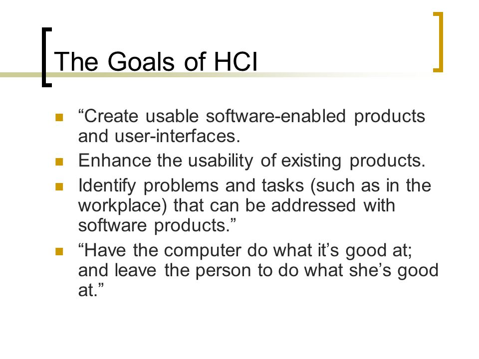 The Goals of HCI Create usable software-enabled products and user-interfaces. Enhance the usability of existing products.