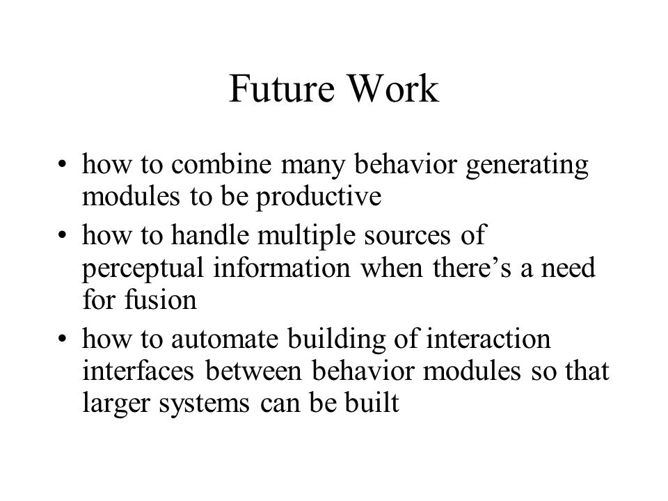 Future Work how to combine many behavior generating modules to be productive.
