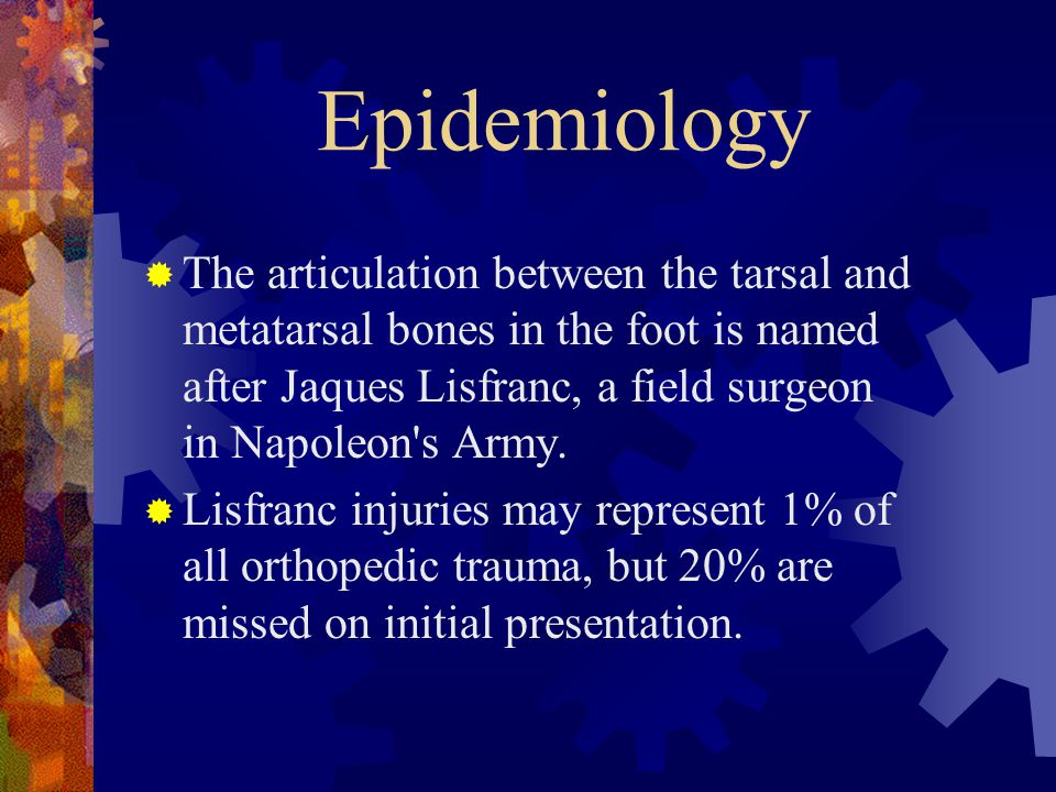 Epidemiology The articulation between the tarsal and metatarsal bones in the foot is named after Jaques Lisfranc, a field surgeon in Napoleon s Army.
