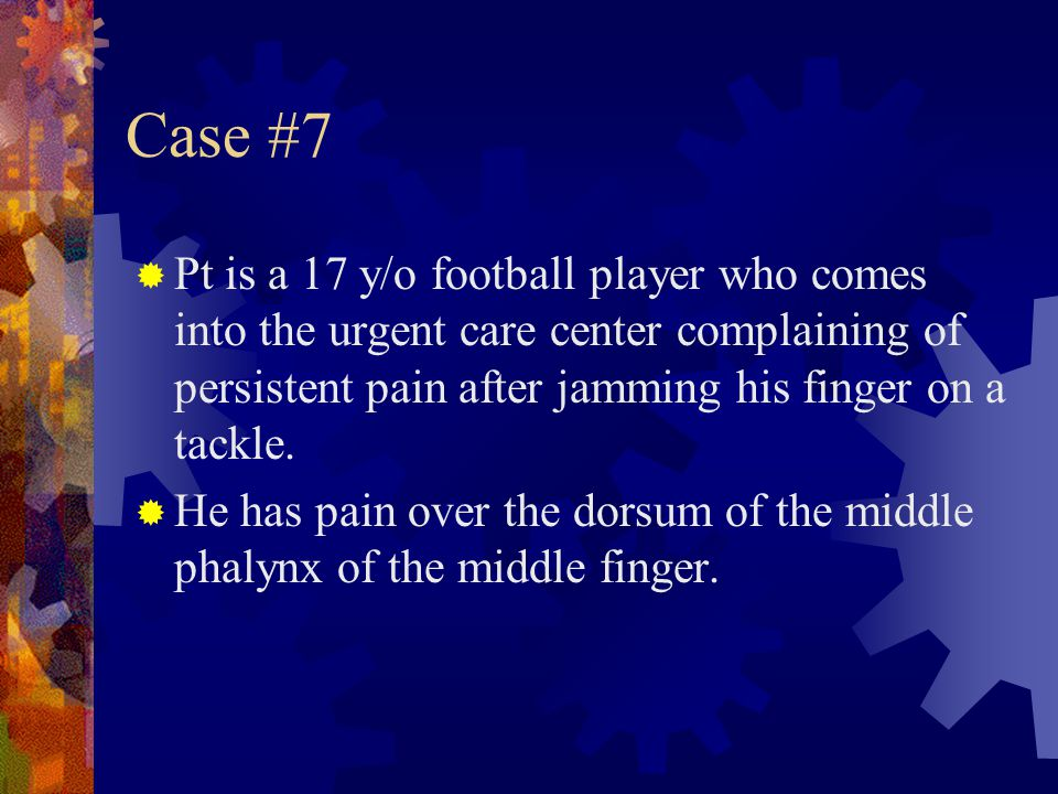 Case #7 Pt is a 17 y/o football player who comes into the urgent care center complaining of persistent pain after jamming his finger on a tackle.