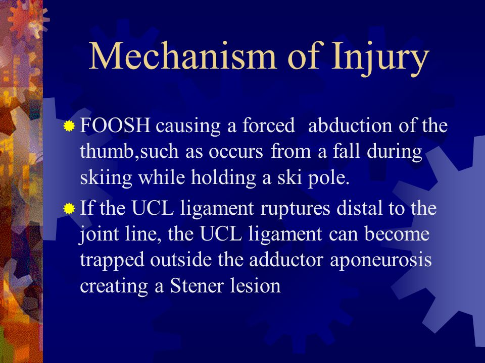 Mechanism of Injury FOOSH causing a forced abduction of the thumb,such as occurs from a fall during skiing while holding a ski pole.