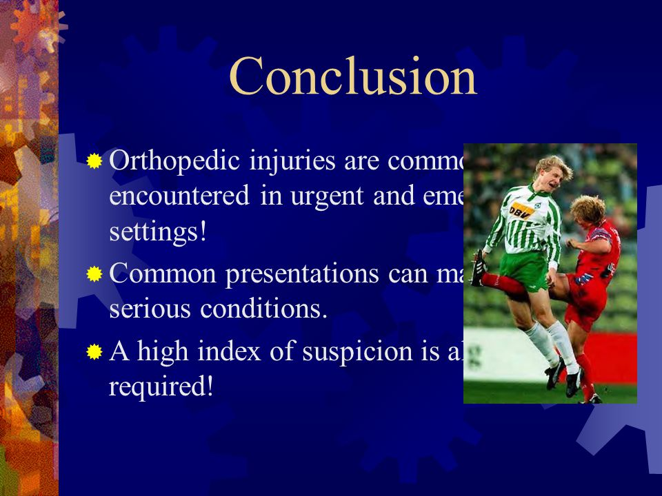 Conclusion Orthopedic injuries are commonly encountered in urgent and emergent care settings!