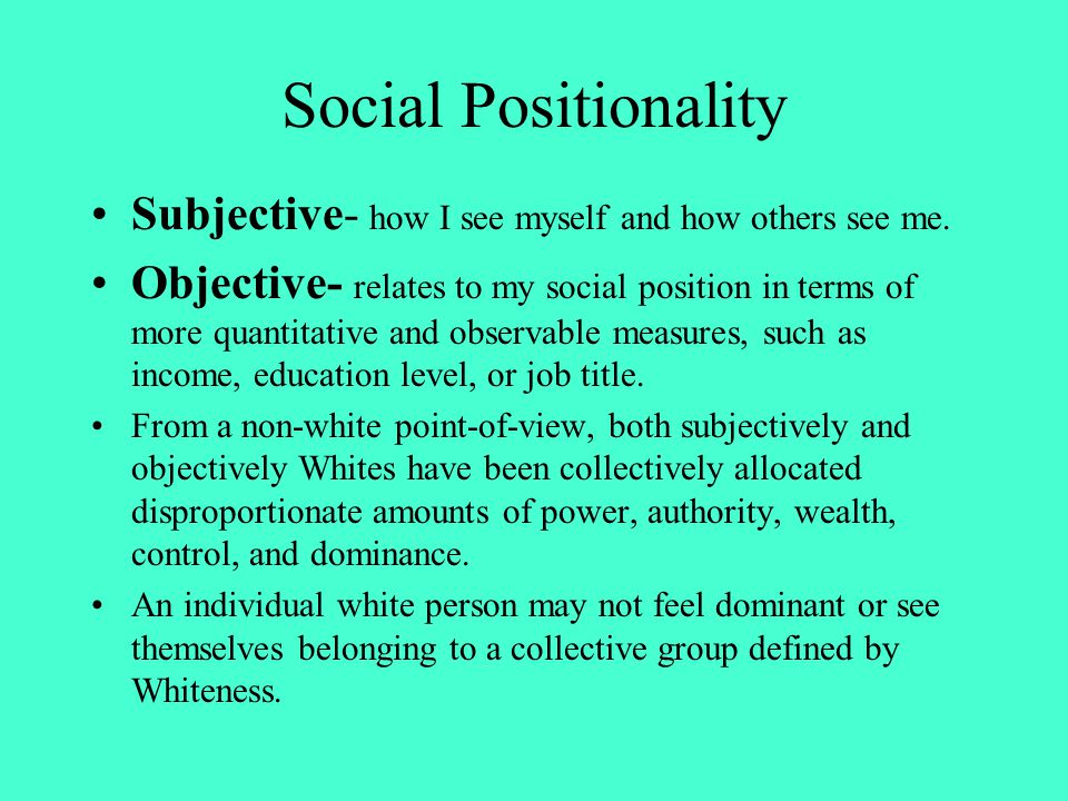 Social Positionality Subjective- how I see myself and how others see me.