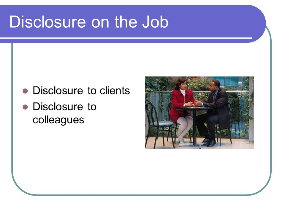 Disclosure on the Job Disclosure to clients Disclosure to colleagues