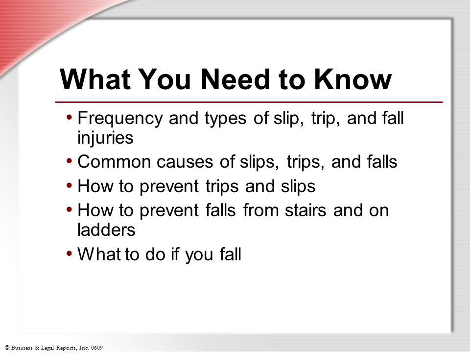 What You Need to Know Frequency and types of slip, trip, and fall injuries. Common causes of slips, trips, and falls.