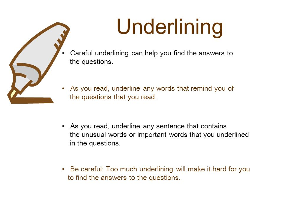 Underlining Careful underlining can help you find the answers to