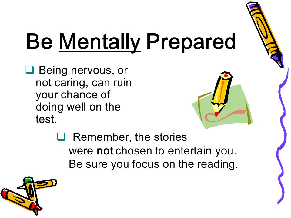 Be Mentally Prepared Being nervous, or not caring, can ruin your chance of doing well on the test.