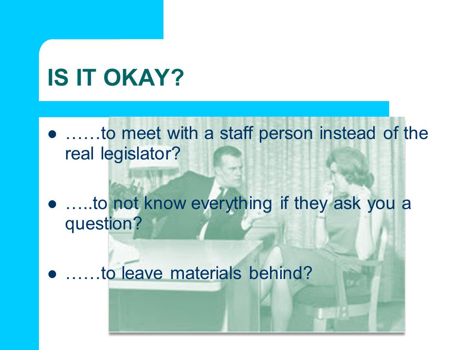 IS IT OKAY ……to meet with a staff person instead of the real legislator …..to not know everything if they ask you a question