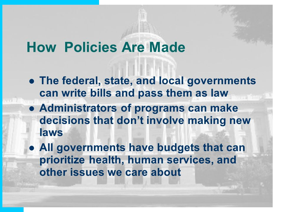 How Policies Are Made The federal, state, and local governments can write bills and pass them as law.