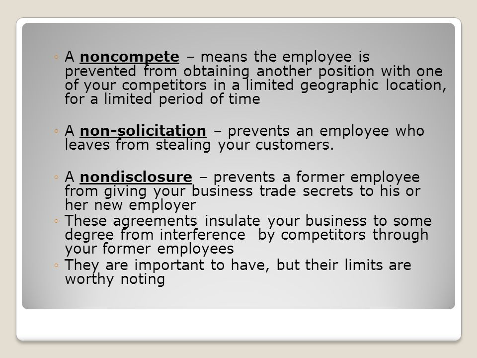 A noncompete – means the employee is prevented from obtaining another position with one of your competitors in a limited geographic location, for a limited period of time