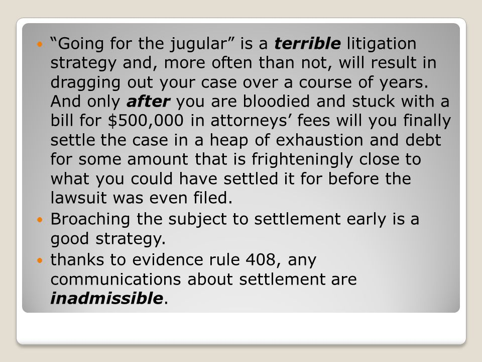 Going for the jugular is a terrible litigation strategy and, more often than not, will result in dragging out your case over a course of years. And only after you are bloodied and stuck with a bill for $500,000 in attorneys' fees will you finally settle the case in a heap of exhaustion and debt for some amount that is frighteningly close to what you could have settled it for before the lawsuit was even filed.