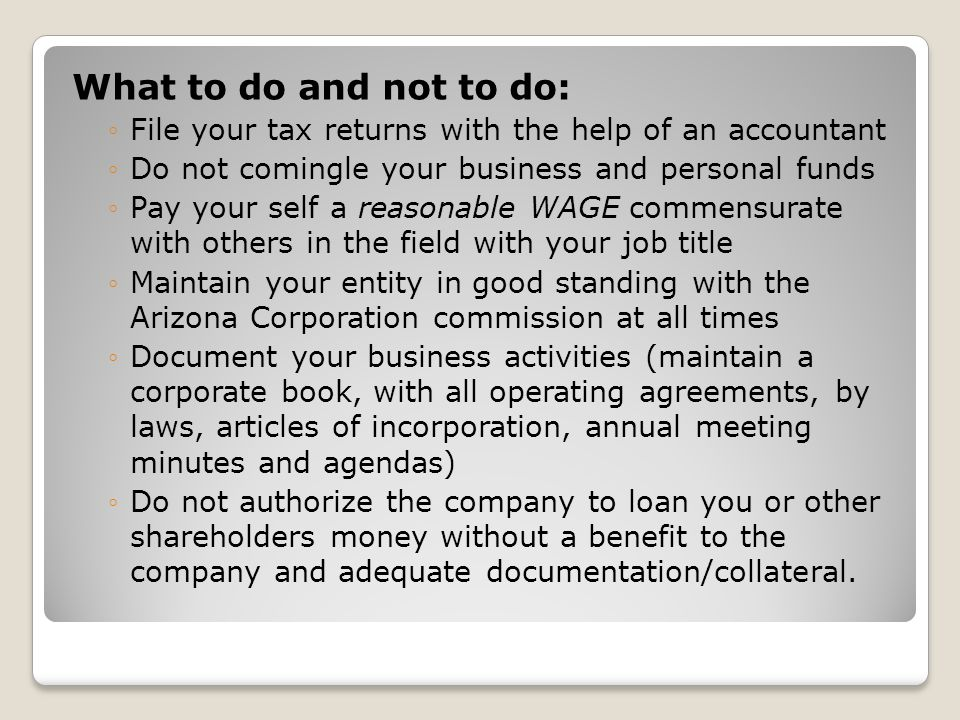 What to do and not to do: File your tax returns with the help of an accountant. Do not comingle your business and personal funds.