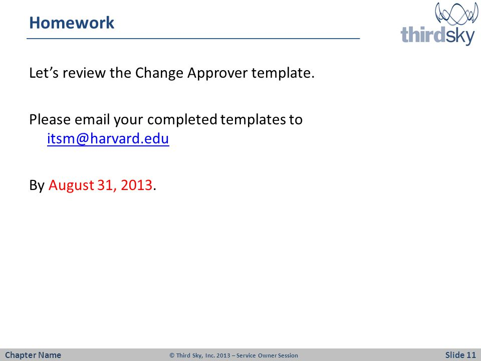 Homework Let's review the Change Approver template. Please email your completed templates to itsm@harvard.edu By August 31, 2013.