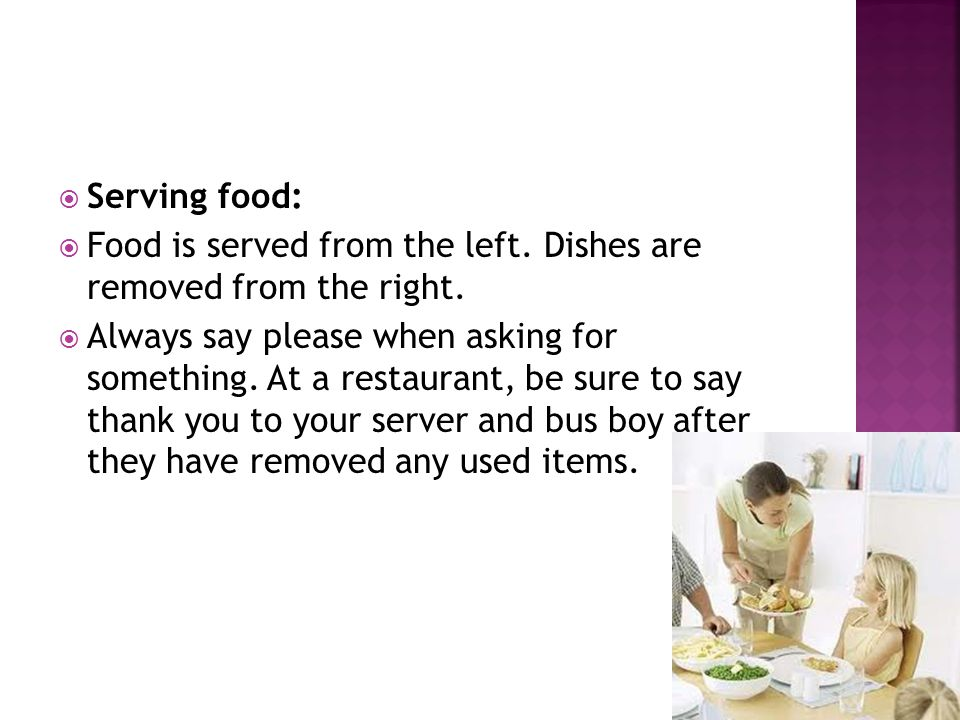 Serving food: Food is served from the left. Dishes are removed from the right.