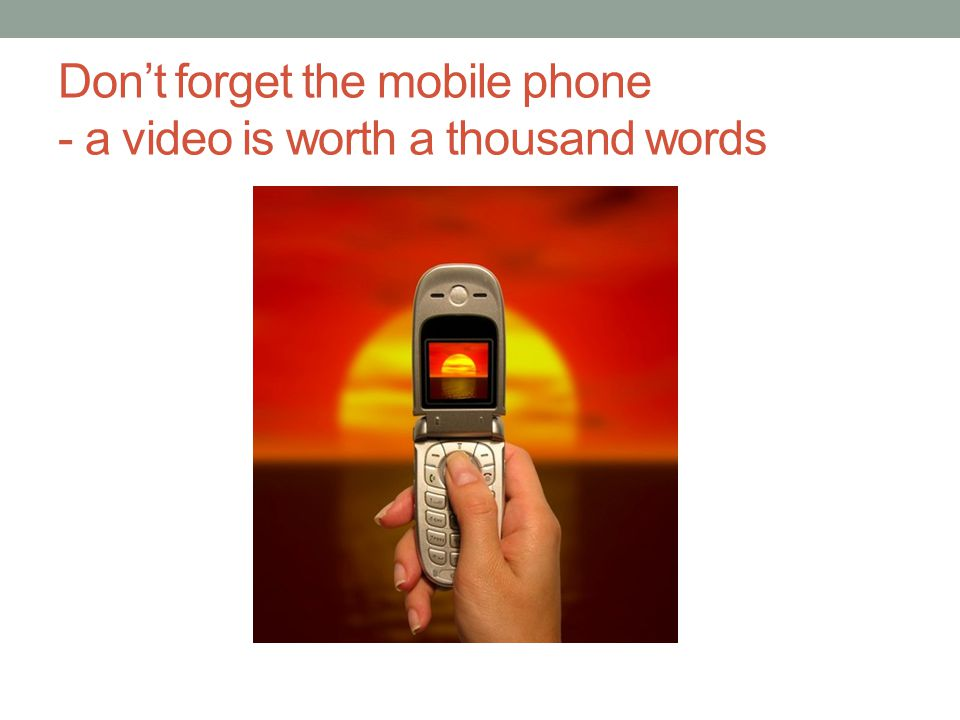 Don't forget the mobile phone - a video is worth a thousand words