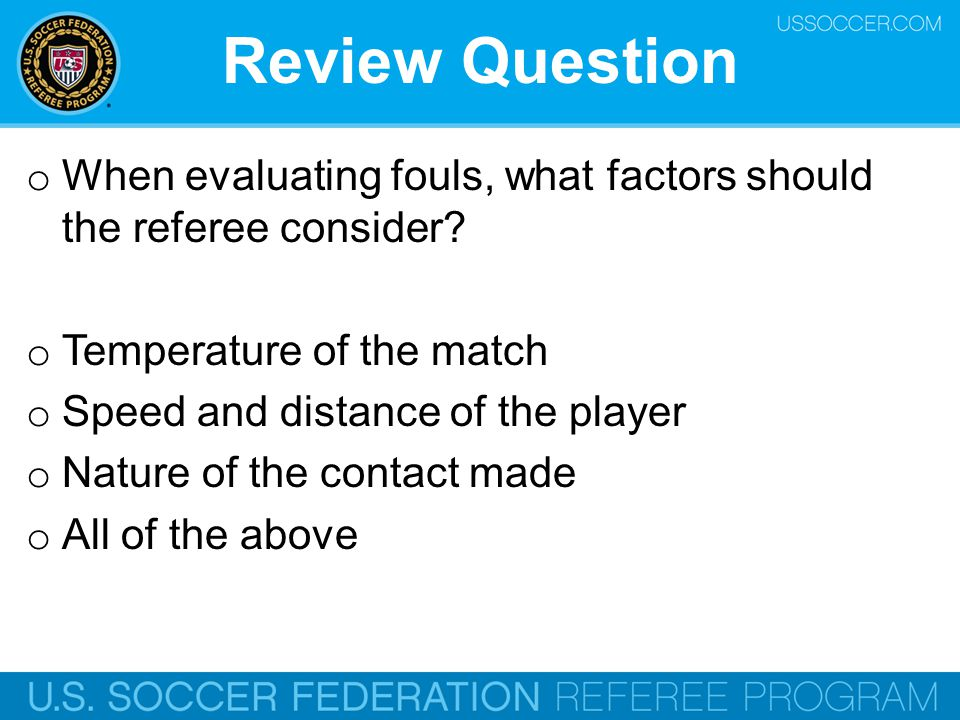 Review Question When evaluating fouls, what factors should the referee consider Temperature of the match.