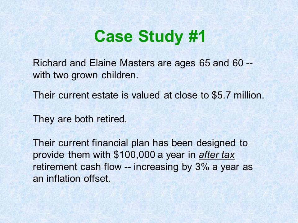 Case Study #1 Richard and Elaine Masters are ages 65 and 60 -- with two grown children. Their current estate is valued at close to $5.7 million.