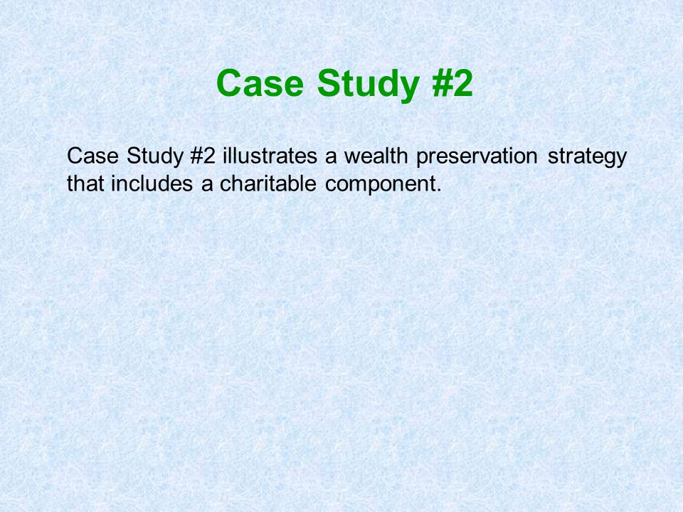 Case Study #2 Case Study #2 illustrates a wealth preservation strategy that includes a charitable component.
