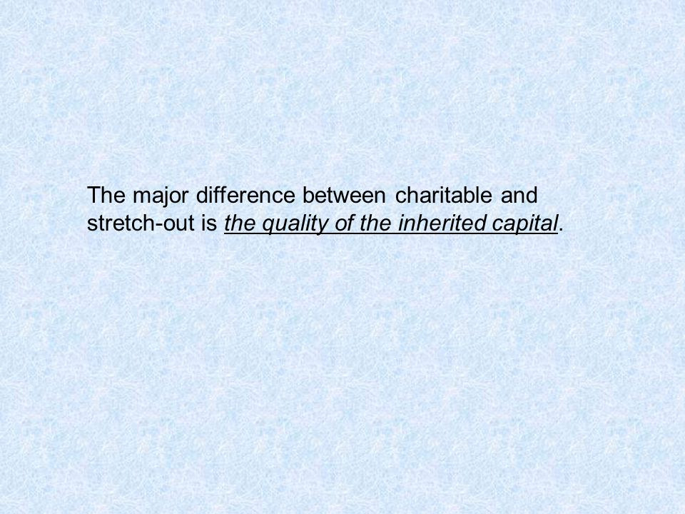The major difference between charitable and stretch-out is the quality of the inherited capital.