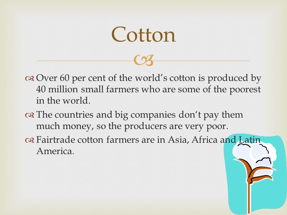 Cotton Over 60 per cent of the world's cotton is produced by 40 million small farmers who are some of the poorest in the world.