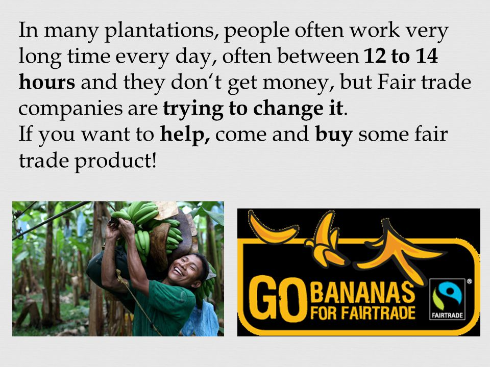 In many plantations, people often work very long time every day, often between 12 to 14 hours and they don't get money, but Fair trade companies are trying to change it.