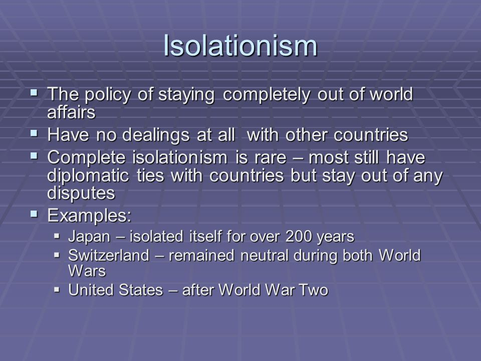 Isolationism The policy of staying completely out of world affairs