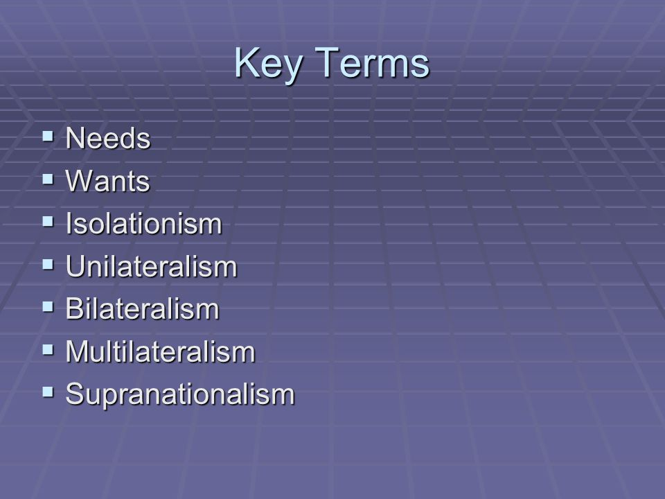 Key Terms Needs Wants Isolationism Unilateralism Bilateralism