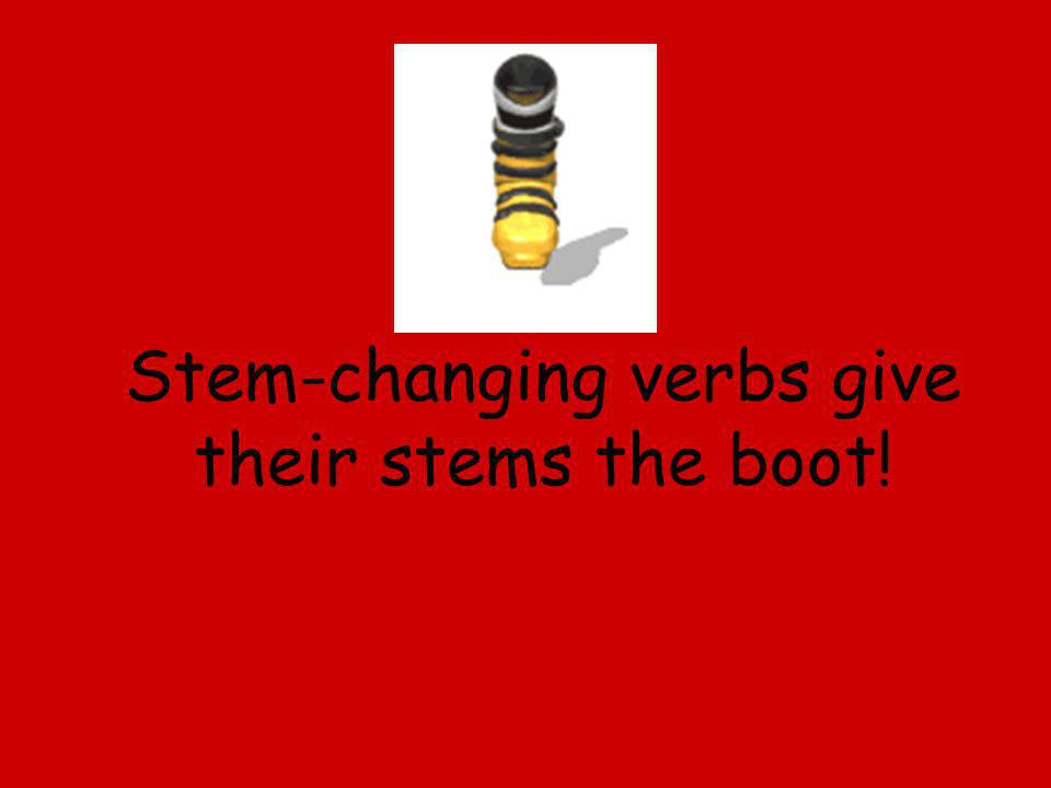 Stem-changing verbs give their stems the boot!