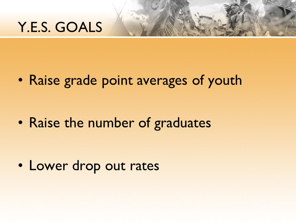 Y.E.S. GOALS Raise grade point averages of youth Raise the number of graduates Lower drop out rates
