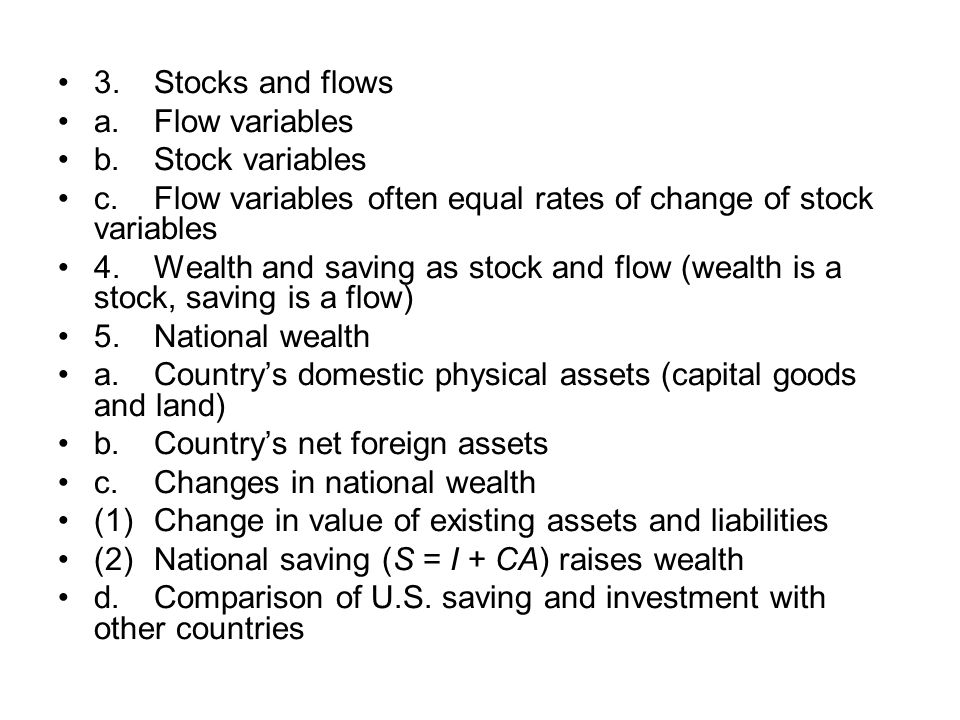 3. Stocks and flows a. Flow variables. b. Stock variables. c. Flow variables often equal rates of change of stock variables.