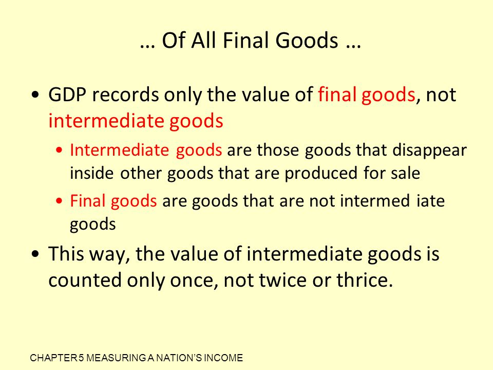 … Of All Final Goods … GDP records only the value of final goods, not intermediate goods.