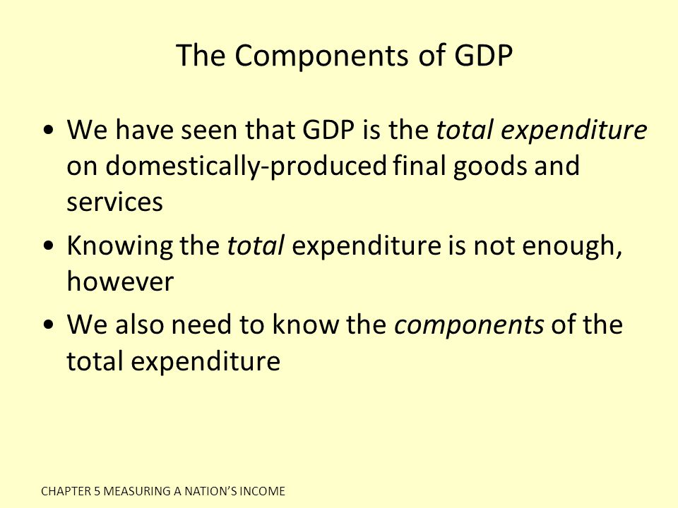 The Components of GDP We have seen that GDP is the total expenditure on domestically-produced final goods and services.