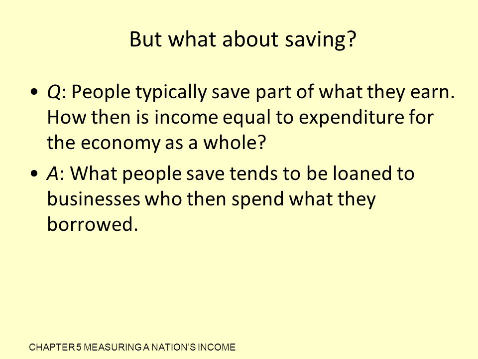 But what about saving Q: People typically save part of what they earn. How then is income equal to expenditure for the economy as a whole