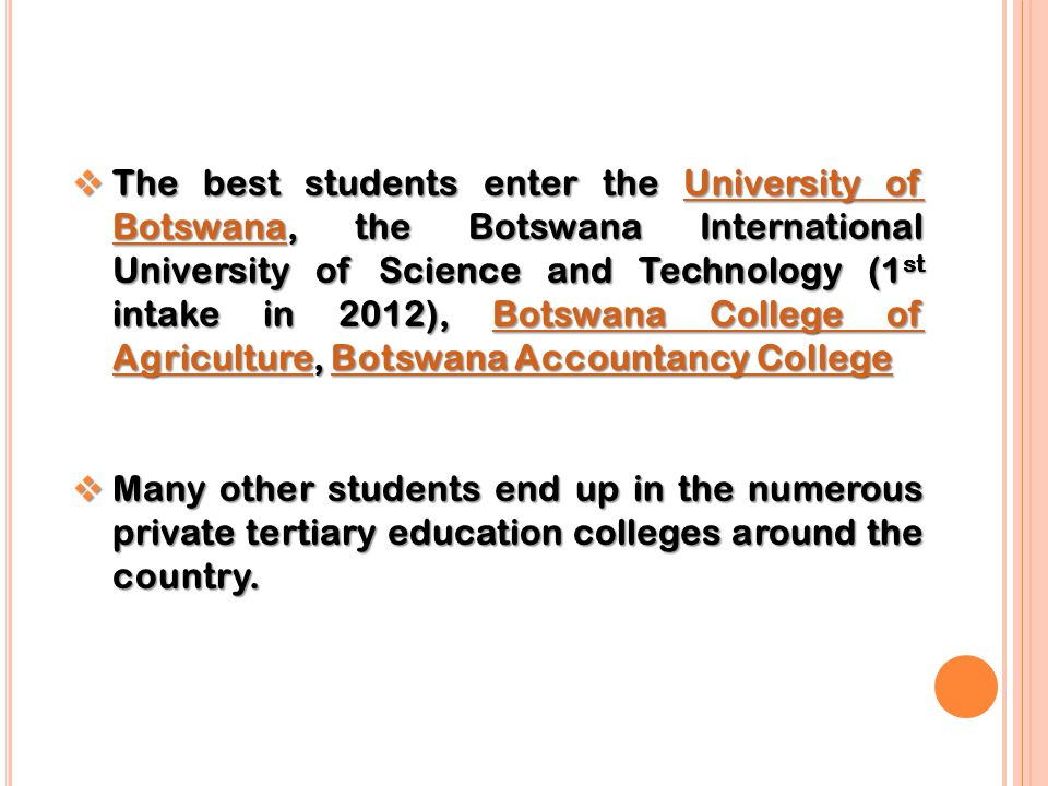 The best students enter the University of Botswana, the Botswana International University of Science and Technology (1st intake in 2012), Botswana College of Agriculture, Botswana Accountancy College