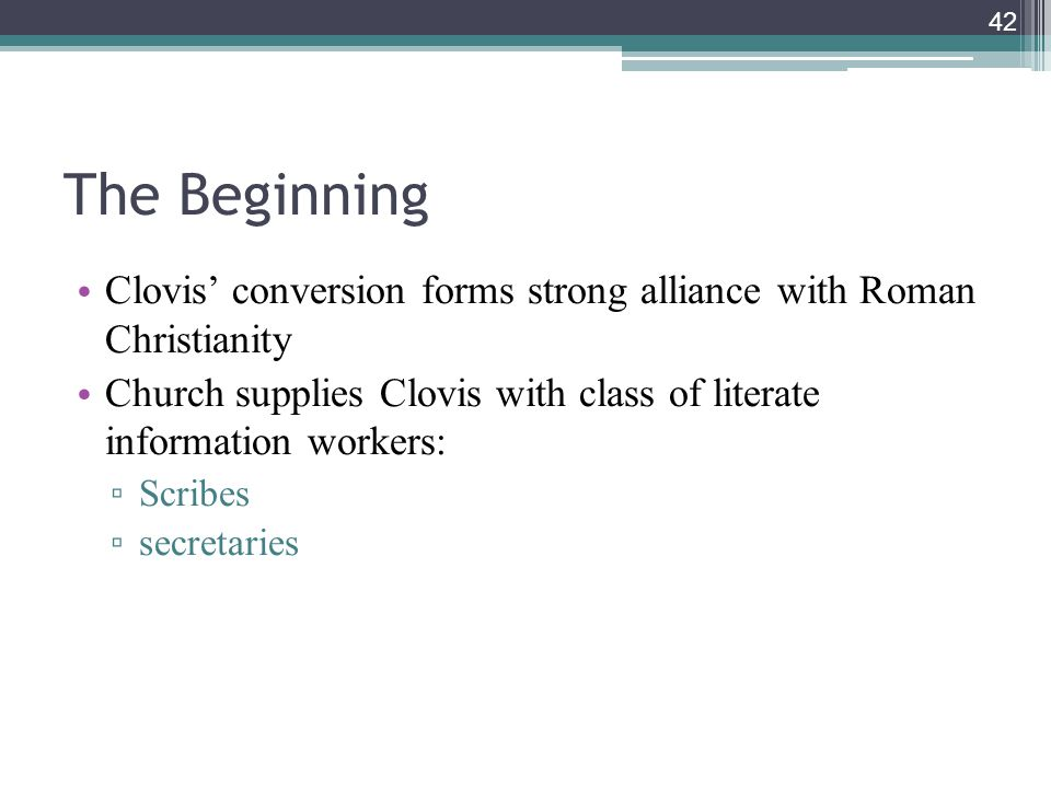 The Beginning Clovis' conversion forms strong alliance with Roman Christianity. Church supplies Clovis with class of literate information workers: