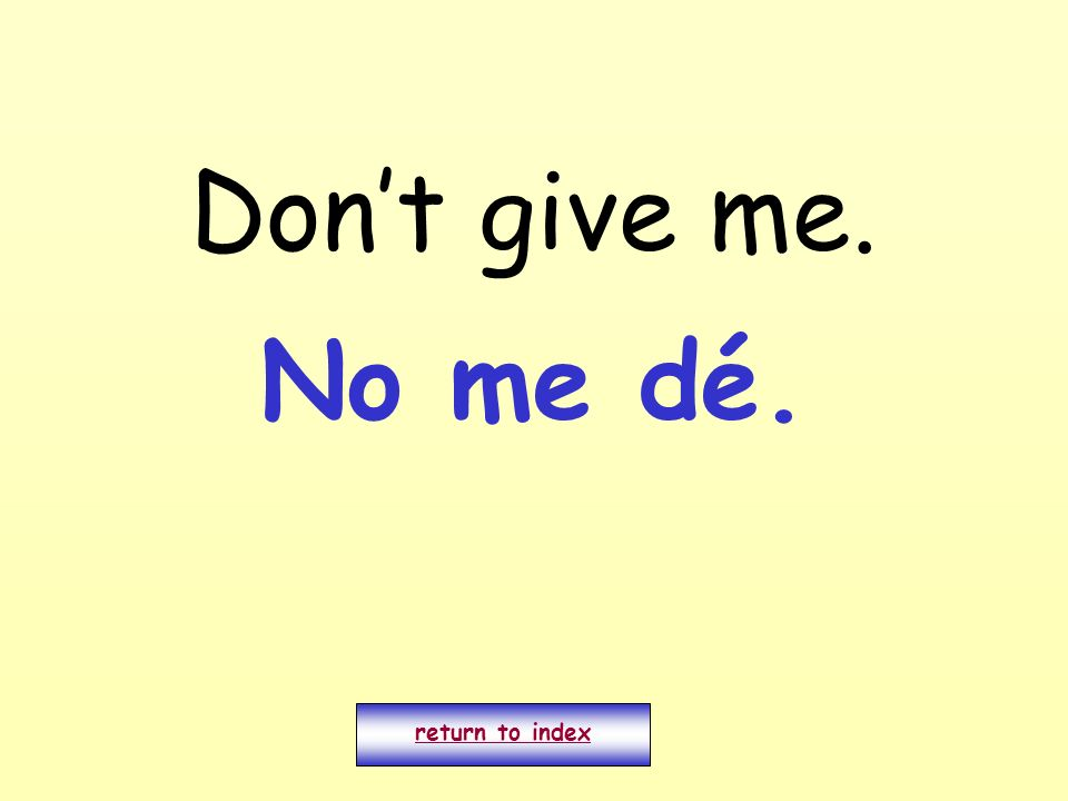 Don't give me. No me dé. return to index