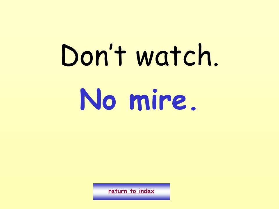 Don't watch. No mire. return to index