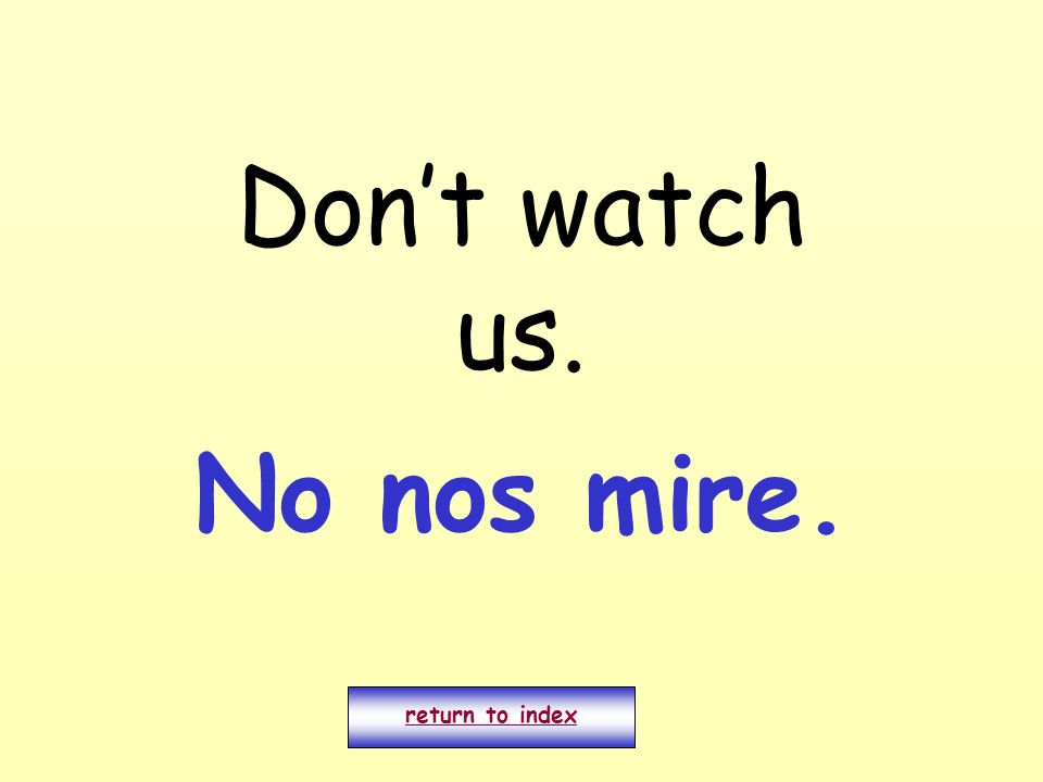 Don't watch us. No nos mire. return to index